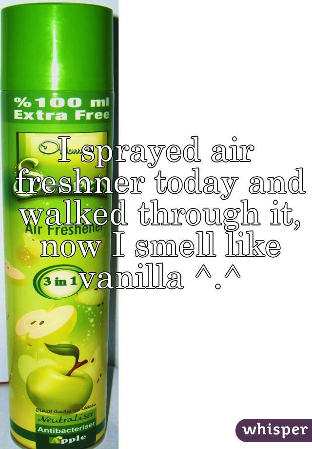I sprayed air freshner today and walked through it, now I smell like vanilla ^.^