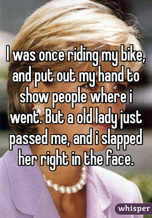 I was once riding my bike, and put out my hand to show people where i went. But a old lady just passed me, and i slapped her right in the face.