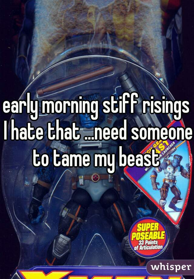 early morning stiff risings I hate that ...need someone to tame my beast