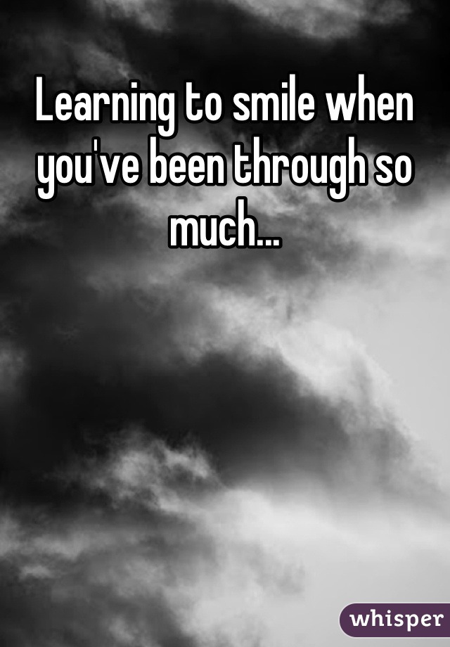 Learning to smile when you've been through so much...