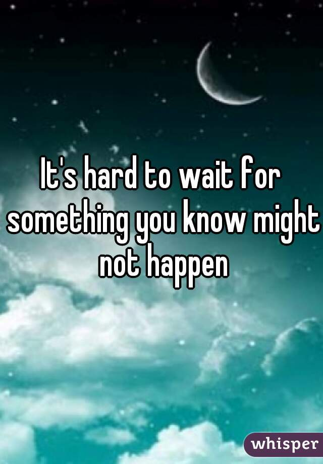 It's hard to wait for something you know might not happen