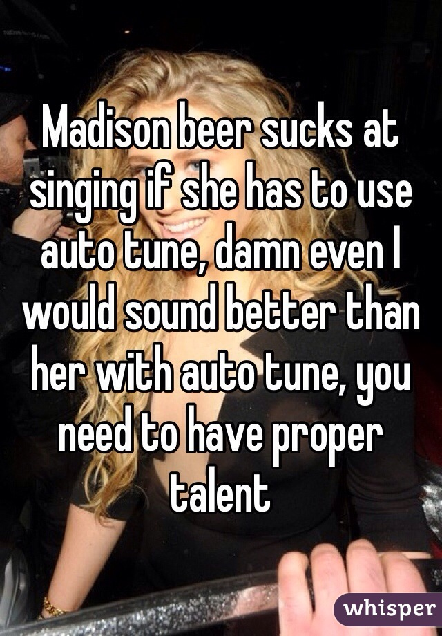 Madison beer sucks at singing if she has to use auto tune, damn even I would sound better than her with auto tune, you need to have proper talent