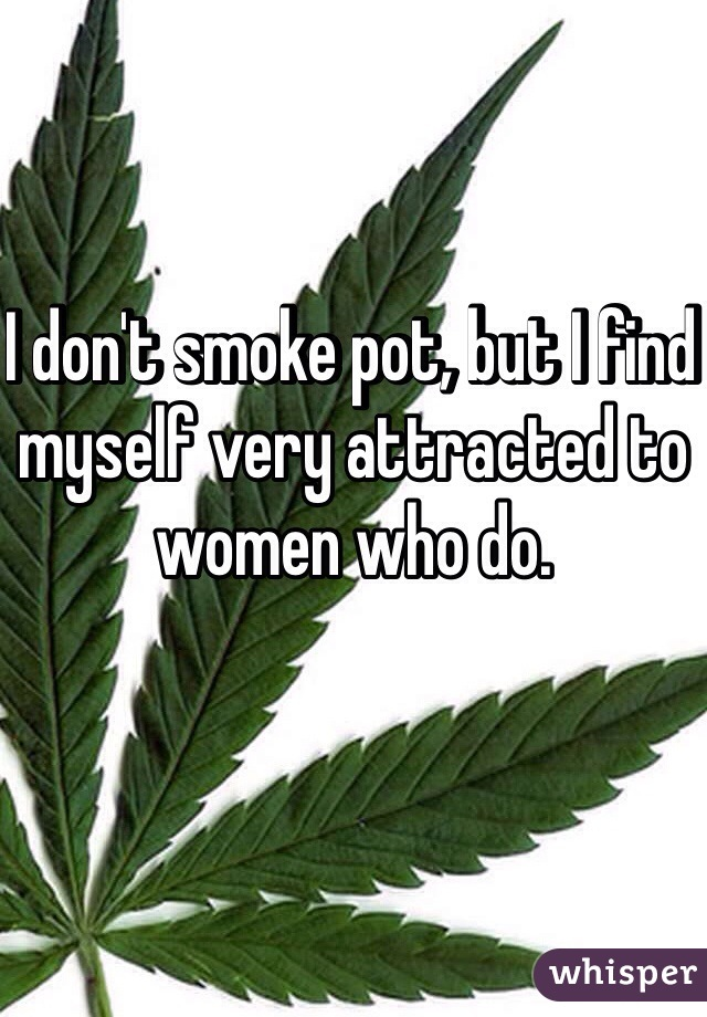 I don't smoke pot, but I find myself very attracted to women who do.