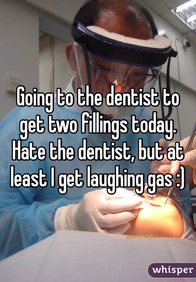 Going to the dentist to get two fillings today. Hate the dentist, but at least I get laughing gas :)