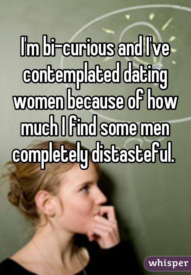 I'm bi-curious and I've contemplated dating women because of how much I find some men completely distasteful.