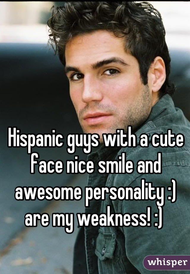 Hispanic guys with a cute face nice smile and awesome personality :) are my weakness! :)