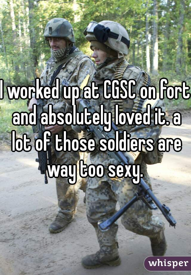 I worked up at CGSC on fort and absolutely loved it. a lot of those soldiers are way too sexy.