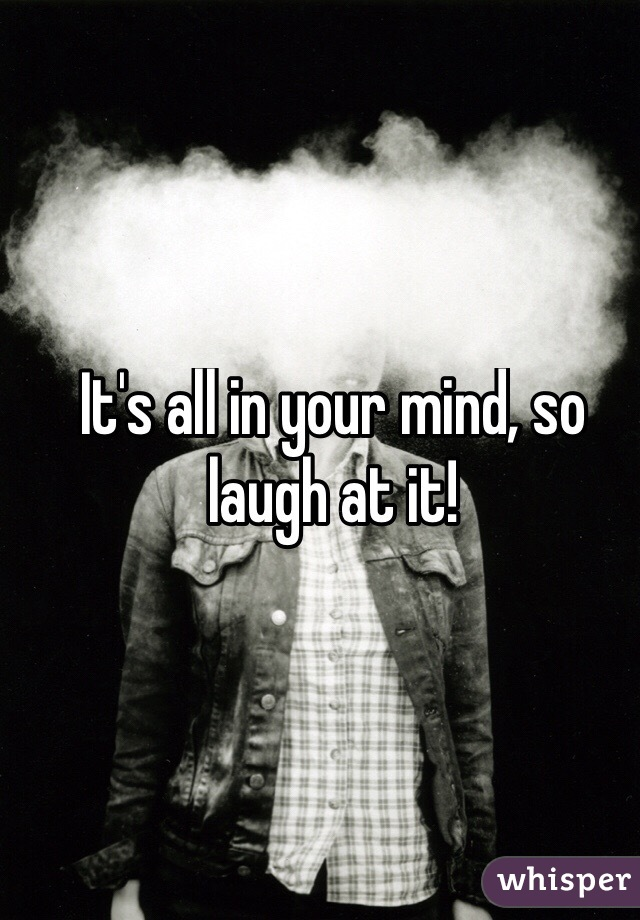 It's all in your mind, so laugh at it!
