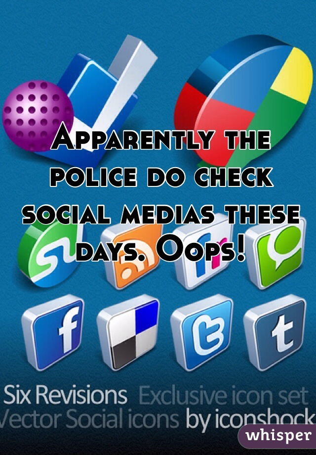 Apparently the police do check social medias these days. Oops!