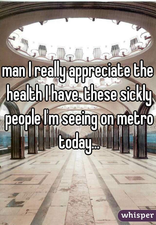man I really appreciate the health I have. these sickly people I'm seeing on metro today...