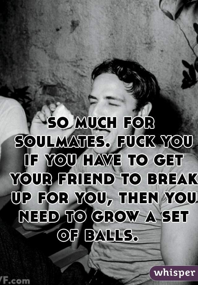 so much for soulmates. fuck you if you have to get your friend to break up for you, then you need to grow a set of balls.