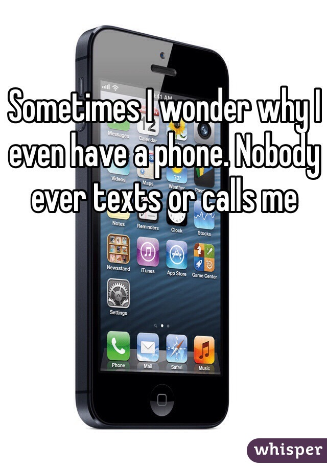 Sometimes I wonder why I even have a phone. Nobody ever texts or calls me