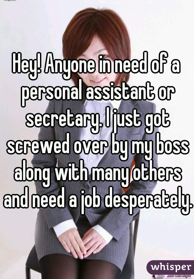 Hey! Anyone in need of a personal assistant or secretary. I just got screwed over by my boss along with many others and need a job desperately.