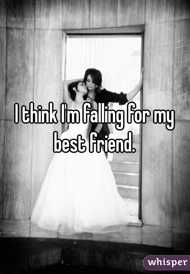 I think I'm falling for my best friend.