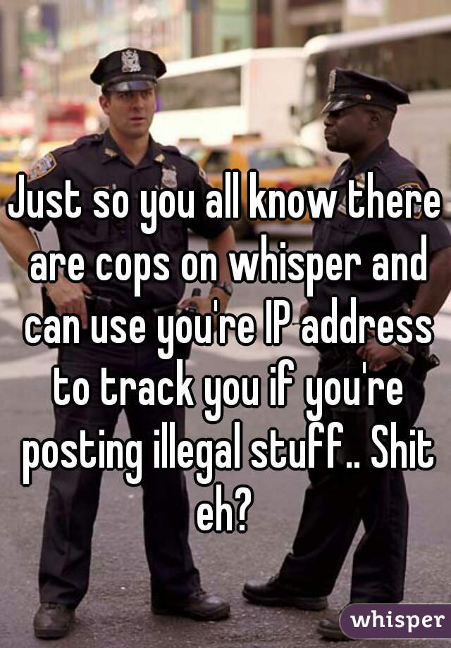 Just so you all know there are cops on whisper and can use you're IP address to track you if you're posting illegal stuff.. Shit eh?
