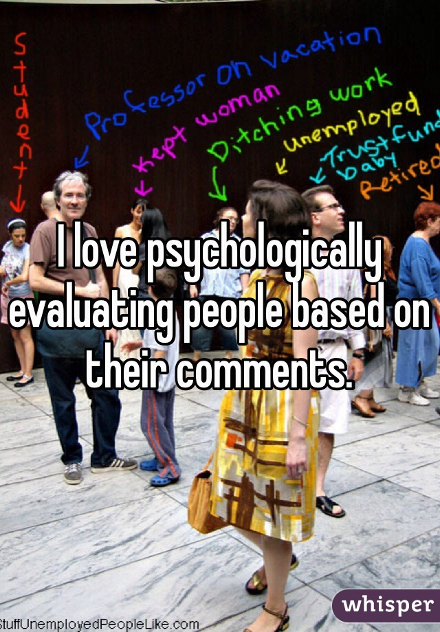 I love psychologically evaluating people based on their comments.