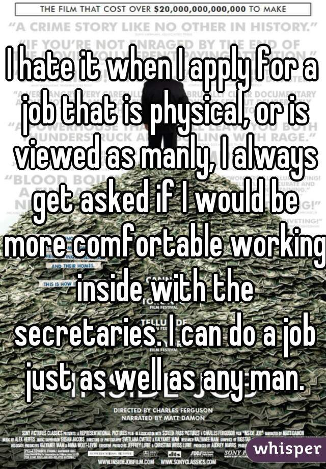 I hate it when I apply for a job that is physical, or is viewed as manly, I always get asked if I would be more comfortable working inside with the secretaries. I can do a job just as well as any man.