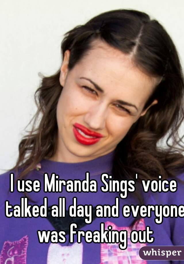 I use Miranda Sings' voice talked all day and everyone was freaking out