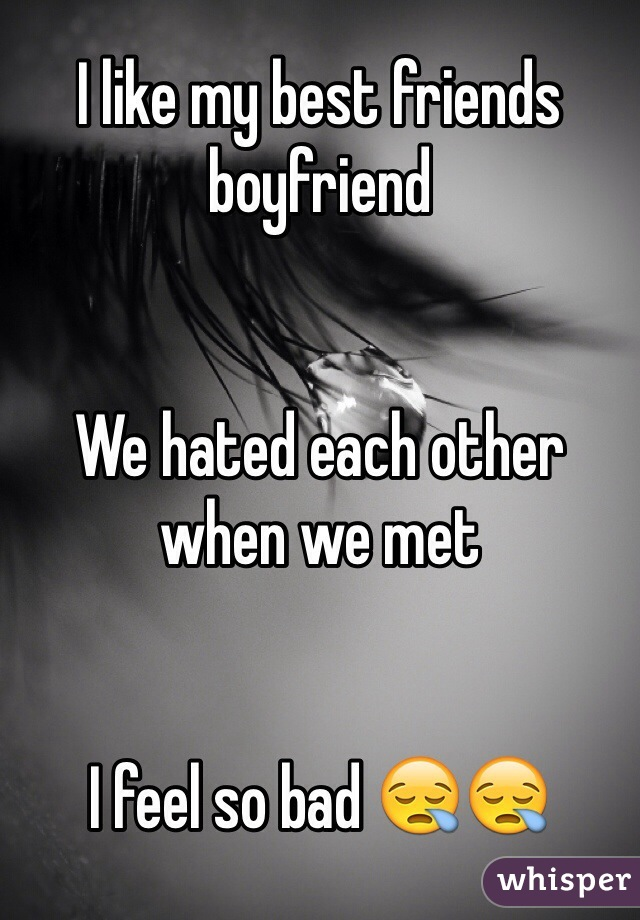 I like my best friends boyfriend    We hated each other when we met   I feel so bad 😪😪