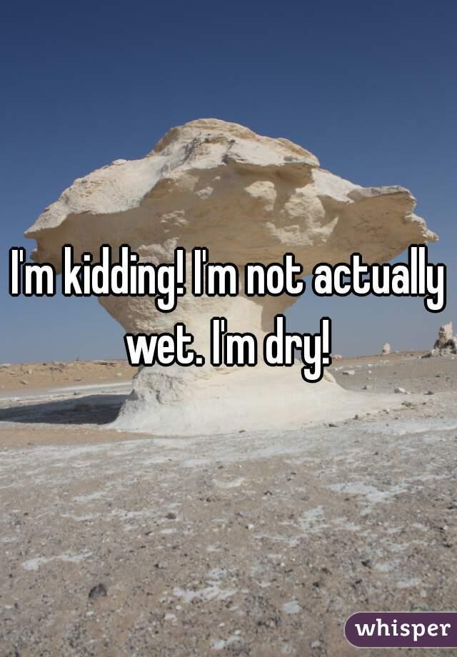 I'm kidding! I'm not actually wet. I'm dry!