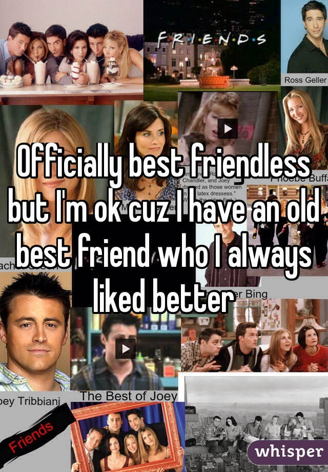 Officially best friendless but I'm ok cuz I have an old best friend who I always liked better