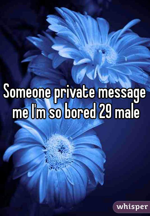 Someone private message me I'm so bored 29 male
