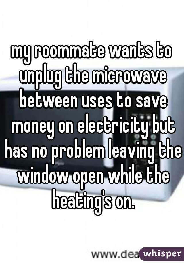 my roommate wants to unplug the microwave between uses to save money on electricity but has no problem leaving the window open while the heating's on.