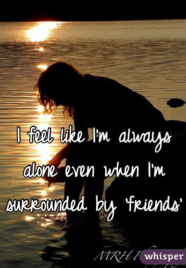 I feel like I'm always alone even when I'm surrounded by 'friends'