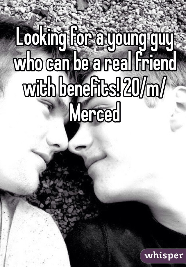 Looking for a young guy who can be a real friend with benefits! 20/m/Merced