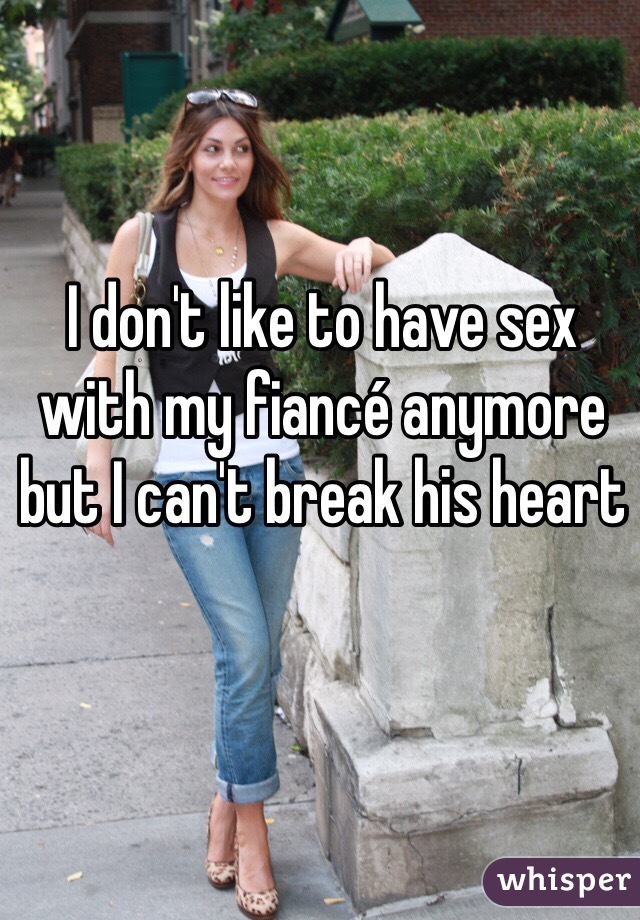 I don't like to have sex with my fiancé anymore but I can't break his heart