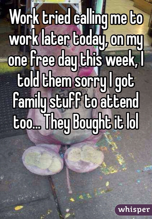 Work tried calling me to work later today, on my one free day this week, I told them sorry I got family stuff to attend too... They Bought it lol