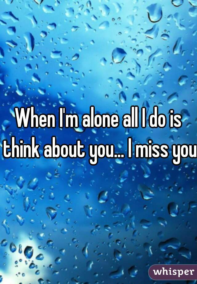 When I'm alone all I do is think about you... I miss you.