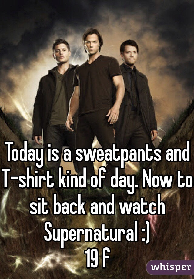 Today is a sweatpants and T-shirt kind of day. Now to sit back and watch Supernatural :)  19 f