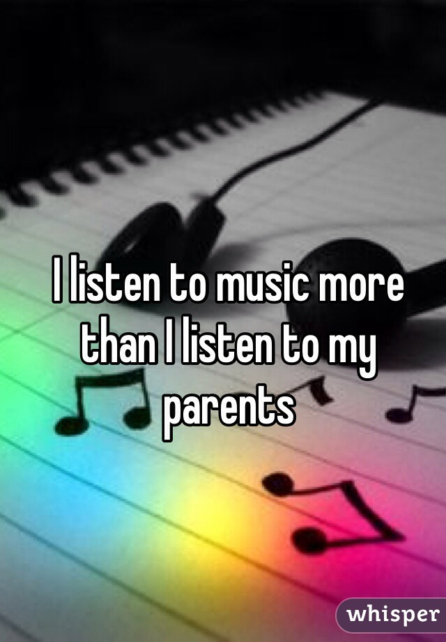 I listen to music more than I listen to my parents