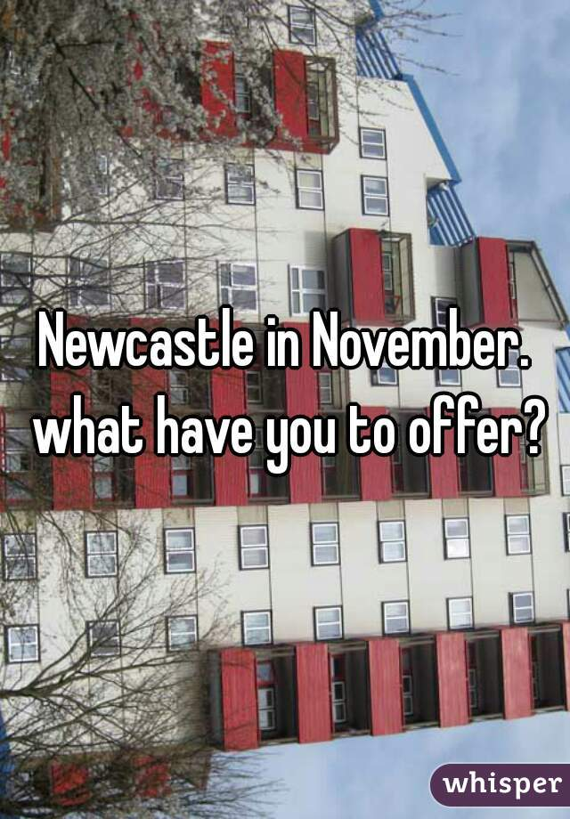 Newcastle in November. what have you to offer?