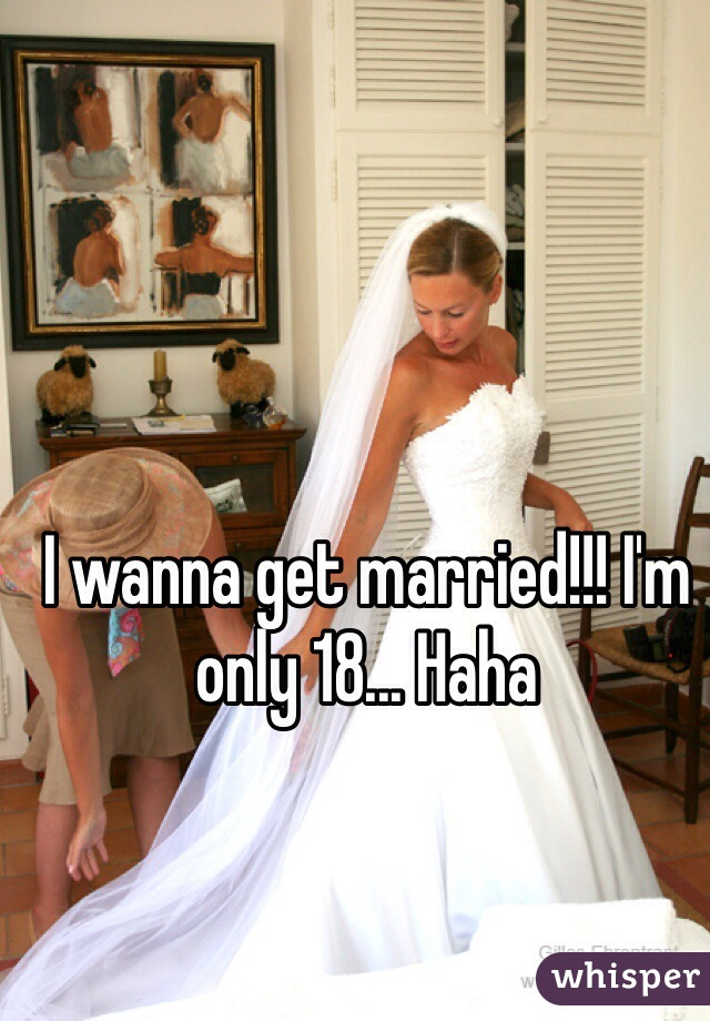 I wanna get married!!! I'm only 18... Haha