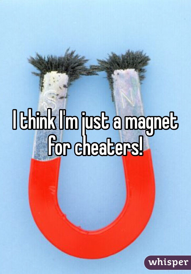 I think I'm just a magnet for cheaters!