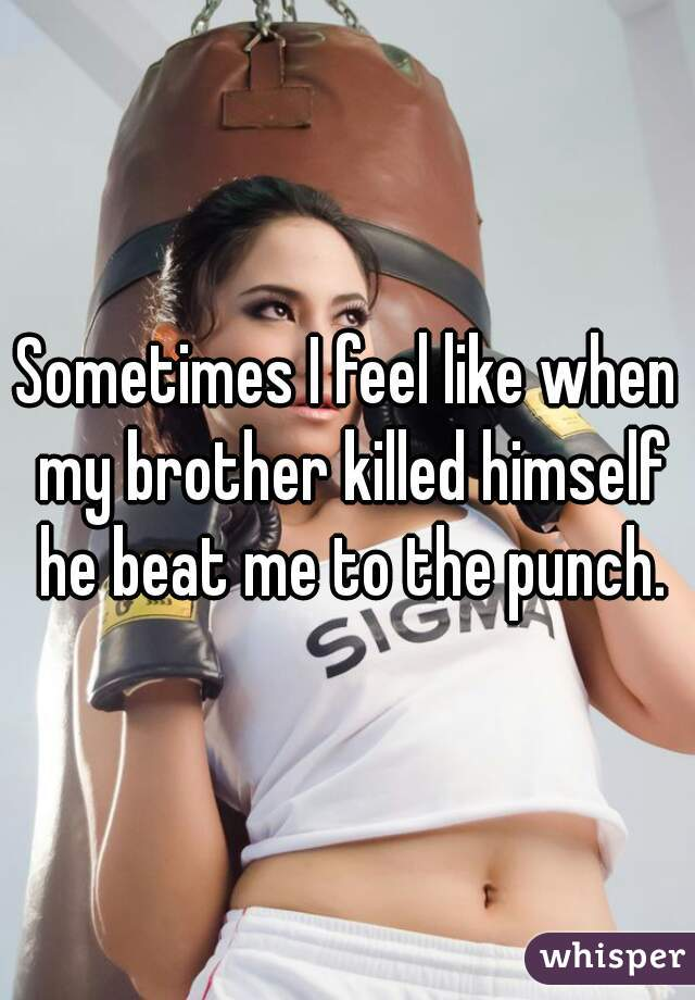 Sometimes I feel like when my brother killed himself he beat me to the punch.