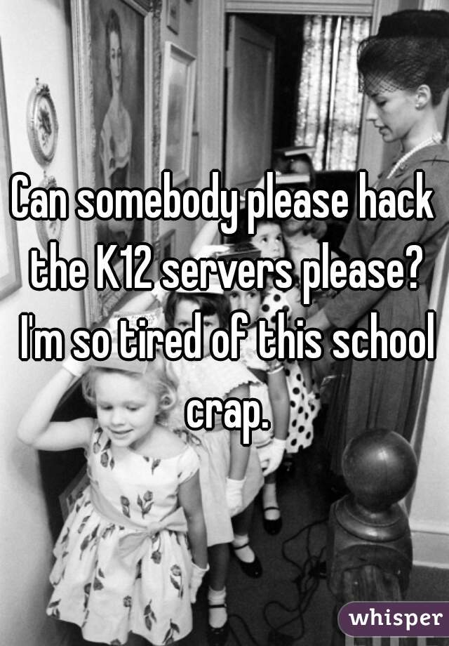 Can somebody please hack the K12 servers please? I'm so tired of this school crap.
