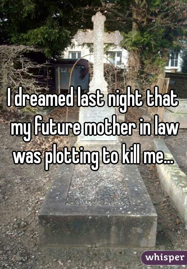 I dreamed last night that my future mother in law was plotting to kill me...