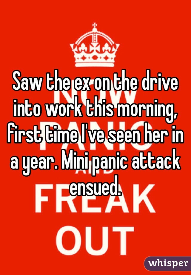 Saw the ex on the drive into work this morning, first time I've seen her in a year. Mini panic attack ensued.