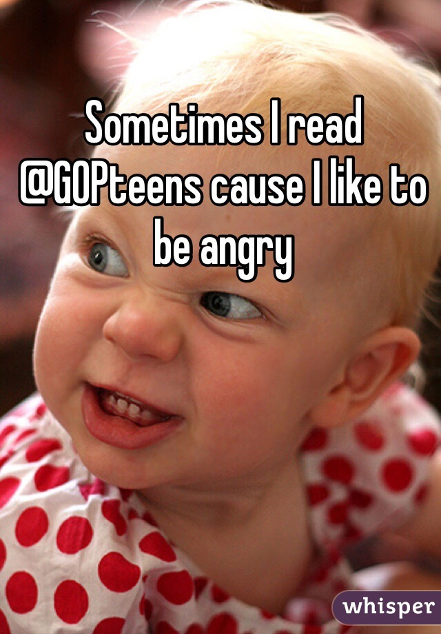 Sometimes I read @GOPteens cause I like to be angry