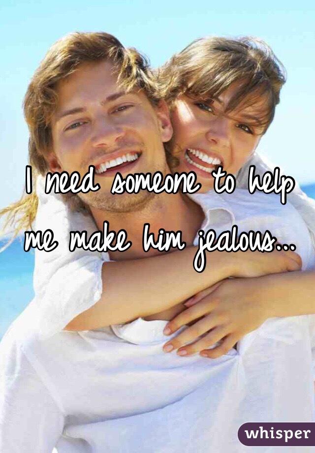 I need someone to help me make him jealous...