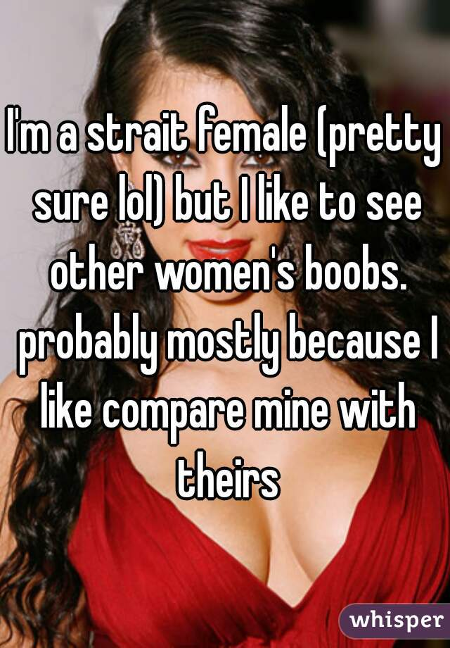 I'm a strait female (pretty sure lol) but I like to see other women's boobs. probably mostly because I like compare mine with theirs