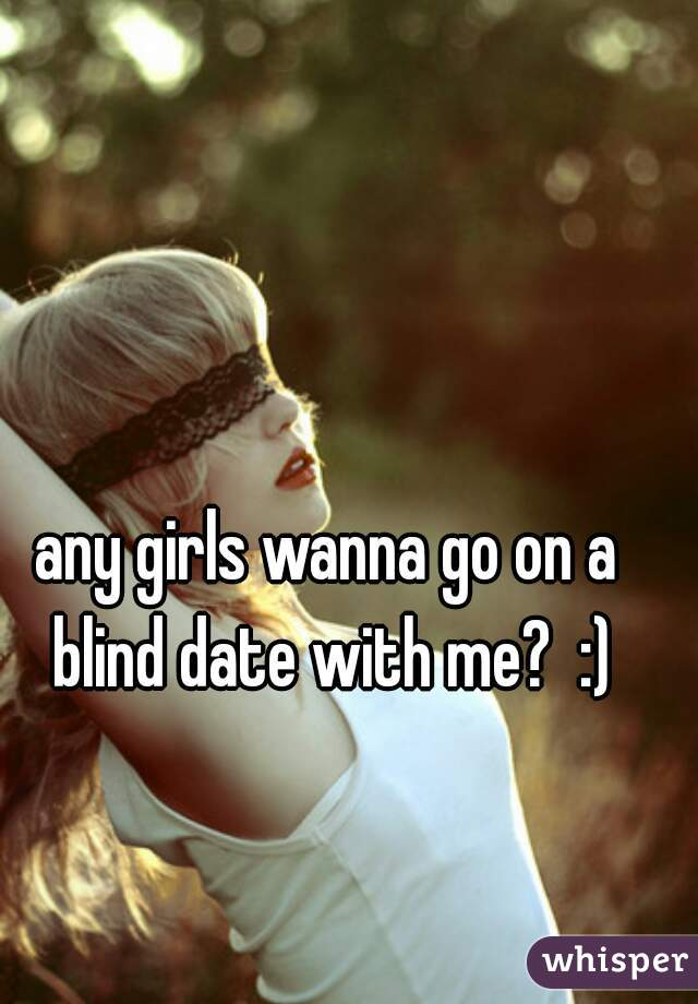any girls wanna go on a blind date with me?  :)