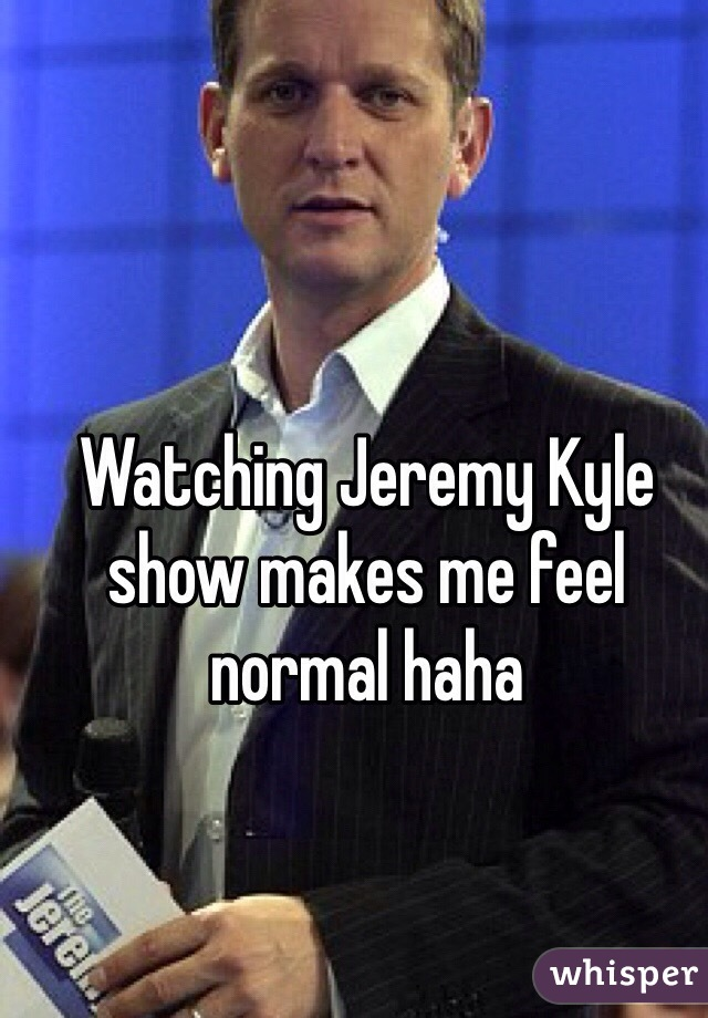 Watching Jeremy Kyle show makes me feel normal haha