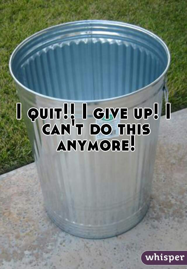 I quit!! I give up! I can't do this anymore!