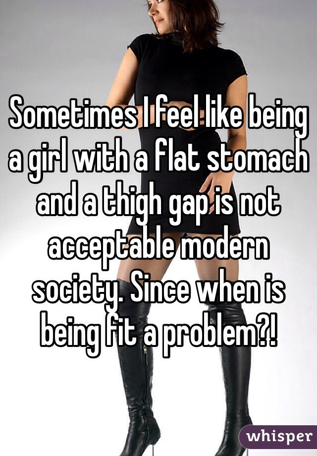 Sometimes I feel like being a girl with a flat stomach and a thigh gap is not acceptable modern society. Since when is being fit a problem?!
