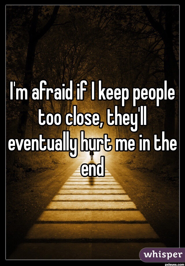 I'm afraid if I keep people too close, they'll eventually hurt me in the end