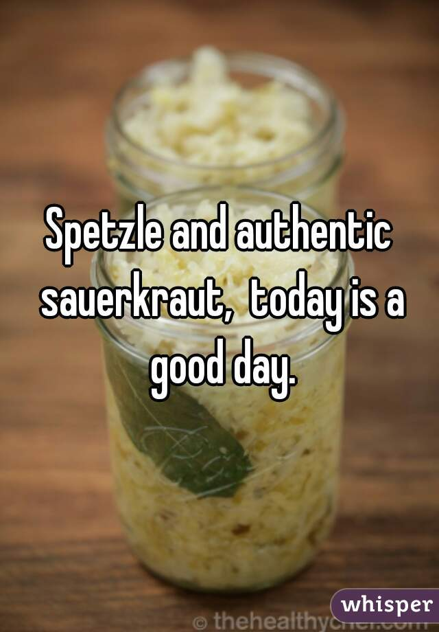 Spetzle and authentic sauerkraut,  today is a good day.